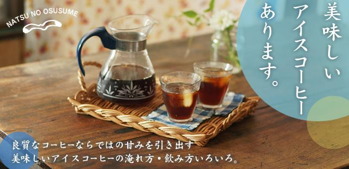 夏に美味しいアイスコーヒーあります。〜良質なコーヒーならではの甘みを引き出す、美味しいアイスコーヒーの淹れ方・飲み方いろいろ。